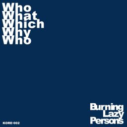 Burning Lazy Persons - Who What Which Why Who - K.O.R.E. - Knowledge Or Entity - 09:19 - 18.12.2017